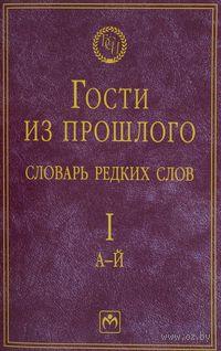 Гости из прошлого. Словарь редких слов. Том 1 (в 3 томах)