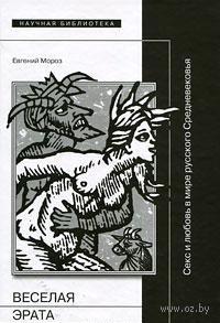 Веселая Эрата. Секс и любовь в мире русского Средневековья. Евгений Мороз