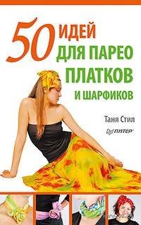 50 идей для парео, платков и шарфиков. Таня Стил