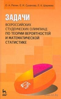 Задачи всероссийских студенческих олимпиад по теории вероятностей и математической статистике. Олег Репин, Елена Суханова, Людмила Ширяева