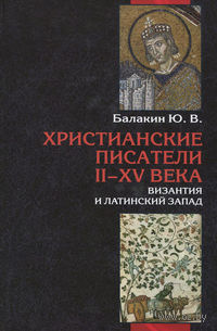 Христианские писатели II-XV веков. Византия и латинский Запад. Ю. Балакин