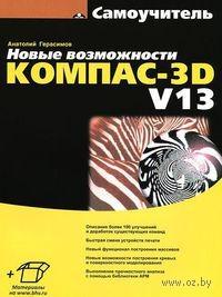 Новые возможности КОМПАС-3D V13. Самоучитель. Анатолий Герасимов