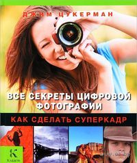 Все секреты цифровой фотографии. Как сделать суперкадр. Джим Цукерман