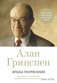Эпоха потрясений. Проблемы и перспективы мировой финансовой системы. Алан Гринспен