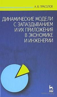Динамические модели с запаздыванием и их приложения в экономике и инженерии. Александр Прасолов