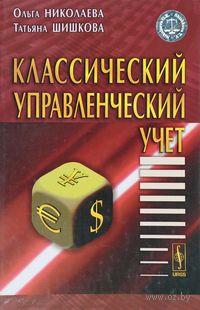 Классический управленческий учет. Ольга Николаева, Татьяна Шишкова