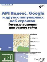 API Яндекс, Google и других популярных веб-сервисов. Готовые решения для вашего сайта. Виктор Петин