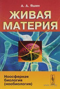 Живая материя. Часть 3. Ноосферная биология (нообиология) (в 3 частях). Алексей  Яшин
