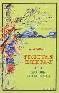 Золотая книга-7, или Здоровье без лекарств. Алла Тартак