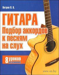 Гитара. Подбор аккордов к песням на слух. 8 уроков для начинающих. Павел Петров