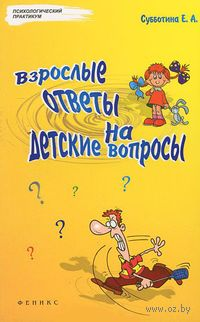 Взрослые ответы на детские вопросы. Елена Субботина