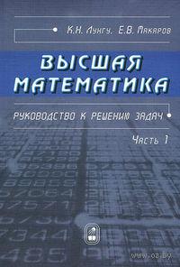 Высшая математика. Руководство к решению задач. Часть 1. Евгений Макаров, Константин Лунгу