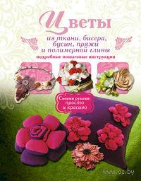 Цветы из ткани, бисера, бусин, пряжи и полимерной глины. Подробные пошаговые инструкции. В. Тельпиз