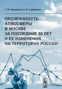 Прозрачность атмосферы в Москве за последние 50 лет и ее изменения на территории России. Галина  Абакумова, Екатерина  Горбаренко