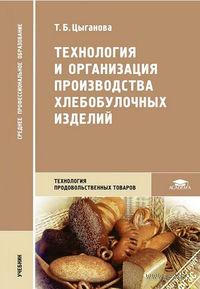 Технология и организация производства хлебобулочных изделий. Т. Цыганова
