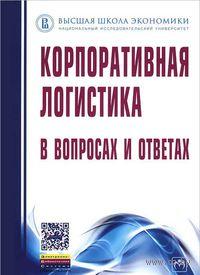 Корпоративная логистика в вопросах и ответах. В. Сергеев