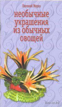Необычные украшения из обычных овощей. Евгений Мороз