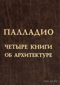 Четыре книги об архитектуре. Андреа Палладио