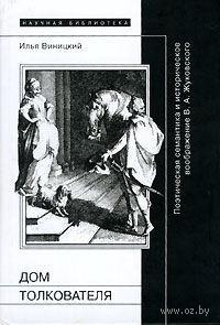 Дом толкователя. Поэтическая семантика и историческое воображение В. А. Жуковского. И. Виницкий