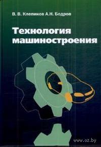 Технология машиностроения. Виктор Клепиков, Александр Бодров