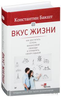 Вкус жизни. Как достигать успеха, финансовой свободы и управлять своей судьбой. Константин Бакшт