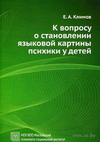 К вопросу о становлении языковой картины психики у детей. Евгений Климов