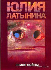 Земля войны. Юлия Латынина