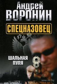 Спецназовец. Шальная пуля. Андрей Воронин