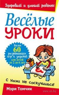 Веселые уроки. Более 60 развивающих игр и заданий для детей от 2 до 6 лет. Мэри Томчик