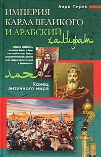 Империя Карла Великого и Арабский халифат. Конец античного мира. Анри Пирен