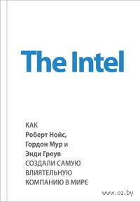 The Intel. Как Роберт Нойс, Гордон Мур и Энди Гроув создали самую влиятельную компанию в мире