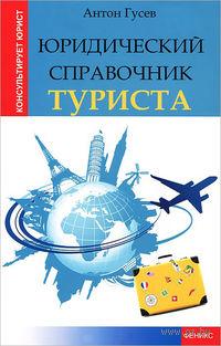 Юридический справочник туриста. Антон Гусев
