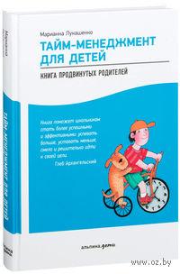 Тайм-менеджмент для детей. Книга продвинутых родителей. Марианна Лукашенко