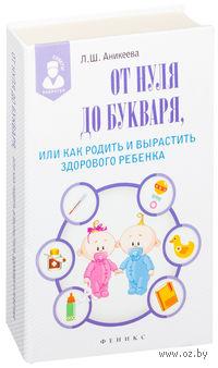 От нуля до букваря, или Как родить и вырастить здорового ребенка. Лариса Аникеева