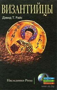 Византийцы. Наследники Рима. Дэвис Райс