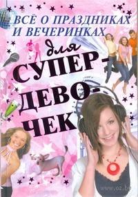 Все о праздниках и вечеринках для супердевочек. Елена Хомич