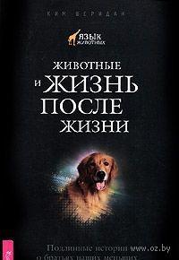 Животные и жизнь после жизни. Подлинные истории о братьях наших меньших. Ким Шеридан