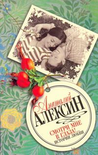 Смотри мне в глаза!.. Истории любви. Анатолий Алексин