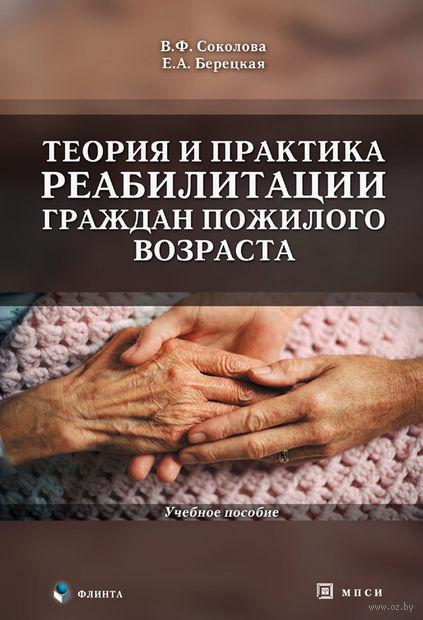 Теория и практика реабилитации граждан пожилого возраста. Вера Соколова, Елена Берецкая