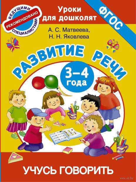 Учусь говорить. Развитие речи. 3-4 года. Анна Матвеева, Н. Яковлева