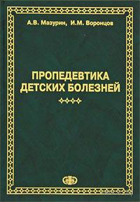 Пропедевтика детских болезней. Андрей Мазурин, Игорь Воронцов