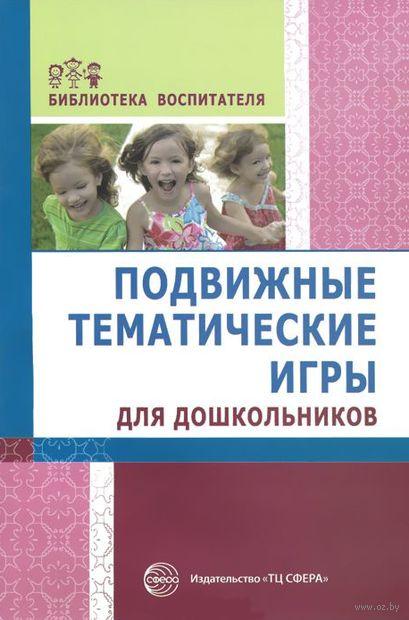 Подвижные тематические игры для дошкольников. Татьяна Лисина, Галина Морозова