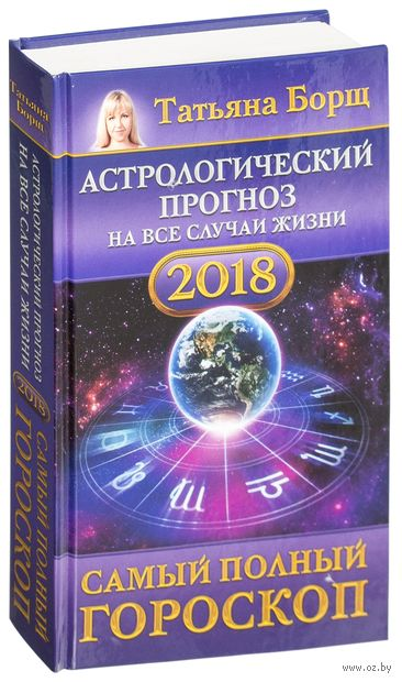Астрологический прогноз на все случаи жизни. Самый полный гороскоп на 2018 год. Татьяна Борщ