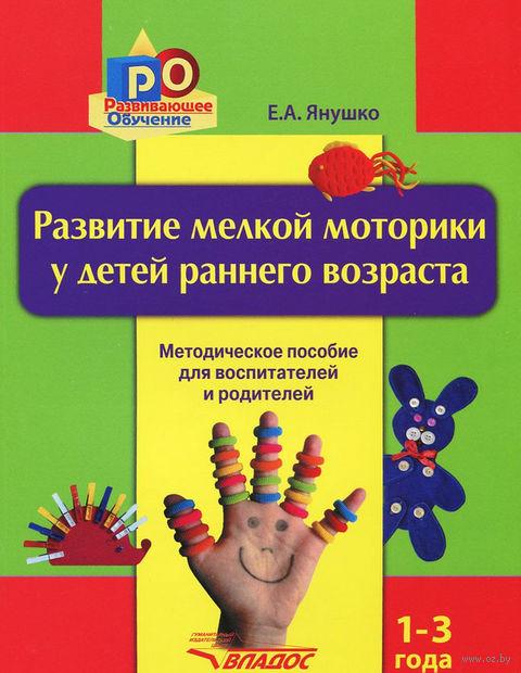 Развитие мелкой моторики у детей раннего возраста 1-3 года. Елена Янушко