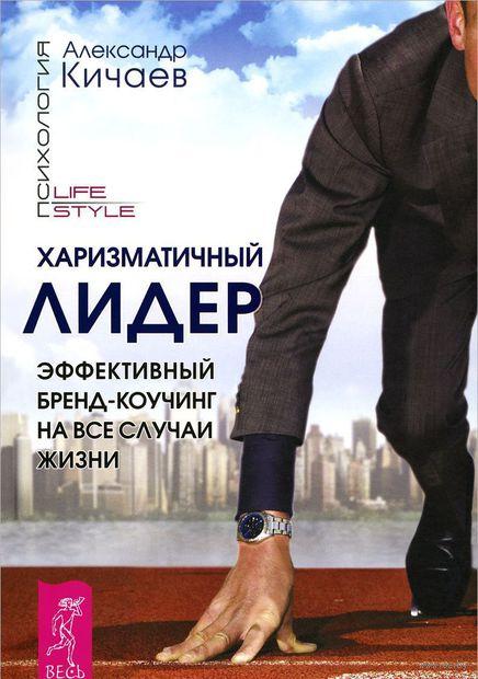Харизматичный лидер. Эффективный бренд-коучинг на все случаи жизни. Александр Кичаев