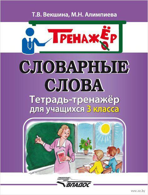 Словарные слова. Тетрадь-тренажёр для учащихся 3 класса. Мария Алимпиева, Татьяна Векшина