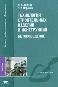 Технология строительных изделий и конструкций. Бетоноведение. Лев Алимов, Виктор  Воронин