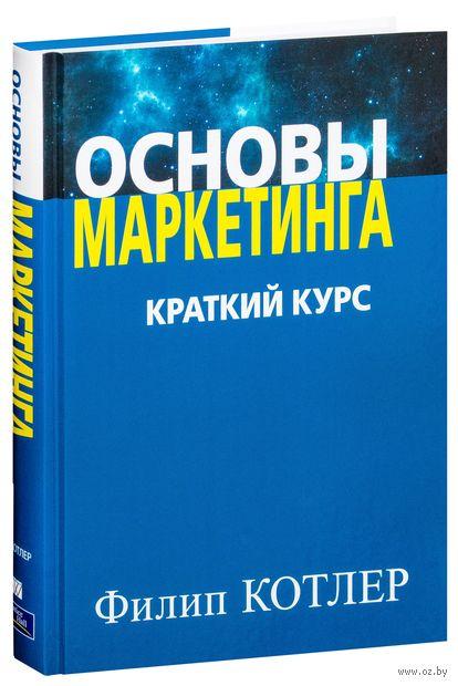 Основы маркетинга. Краткий курс. Филип Котлер