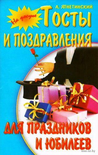 Тосты и поздравления для праздников и юбилеев. Александр Ягнетинский