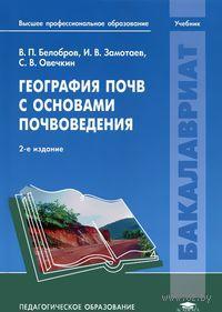 География почв с основами почвоведения. В. Белобров, И. Замотаев, С. Овечкин